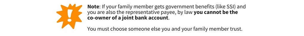 Note: If your family members gets government benefits (like SSI) and you are also the representative payee, by law you cannot be the co-owner of a joint bank account. You must choose someone else you and your family member trust.