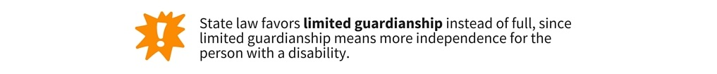 State law favors limited guardianship instead of full, since limited guardianship means more independence for the person with a disability.