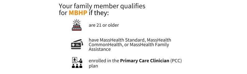 Your family member qualifies for MBHP is they are 21 or older, have MassHealth Standard, MassHealth CommonHealth, or MassHealth Family Assistance, and are enrolled in the Primary Care Clinician (PCC) plan.