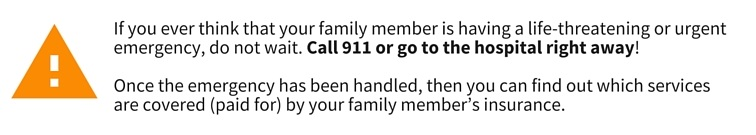If you ever think that your family member is having a life-threatening or urgent emergency, do not wait. Call 911 or go to the hospital right away! Once the emergency has been handled, then you can find out which services are covered (paid for) by your family member's insurance.