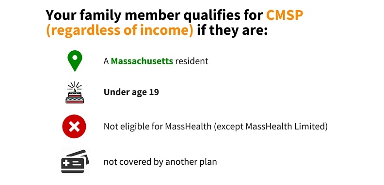 Your family member qualifies for CMSP (regardless of income) if they are: A Massachusetts resident, under the age of 19, not eligible for MassHealth (except MassHealth limited), or not covered by another plan.