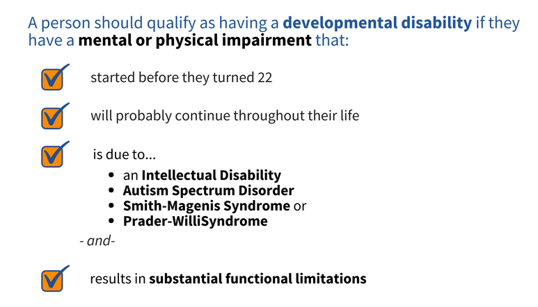 A person should qualify as having a developmental disability if they have a mental or physical impairment that: started before they turned 22, will probably continue throughout their life, is due to an Intellectual Disability, Autism Spectrum Disorder, Smith-Magenis Syndrome or Prader-Willi Syndrome, and results in substantial functional limitations.
