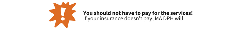 Image of an exclamation mark beside the text 'You should not have to pay for the services! If your insurance doesn't pay, Massachusetts Department of Health (MA DPH) will pay.
