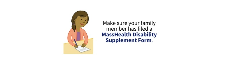 Make sure your family member has filed a MassHealth Disability Supplement Form.