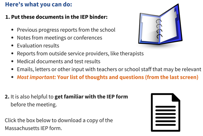 Here is what you can do. 1. Put the following documents in the IEP binder: Previous progress reports from the school. Notes from meetings or conferences. Evaluation results. Reports from outside service proivders, like therapists. Medical documents and test results. Emails, letters, or other input from teachers or school staff that may be relevent. And most important, you list of thoughts and questions from the last screen. 2. It is also helpful to get familiar with the IEP form before the meeting. Click the box below to download a copt of the Massachusetts IEP form.