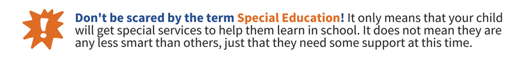 Don't be scared by the term Special Education! It only means that your child will get special services to help them learn in school. It does not mean they are any less smart than others, just that they need some support at this time.