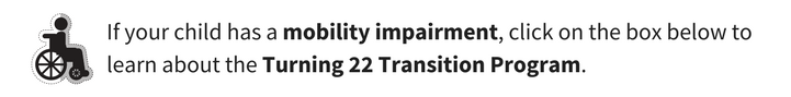 If your child has a mobility impairment, click on the box below to learn about the Turning 22 Transition Pogram.