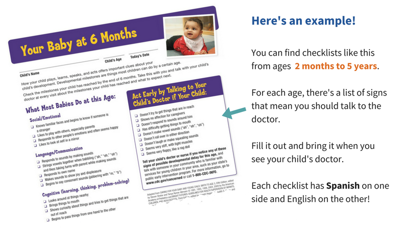 Image of a checklist titled 'Your baby at six months'; with a list of what most babies do at this age. To the right of the image of the checklist is text that says: Here's an example! You can find checklists like this from ages 2 months to 5 years. For each age, there's a list of signs that mean you should talk to the doctor. Fill it out and bring it when you see your child's doctor. Each checklist has Spanish on one side and English on the other.