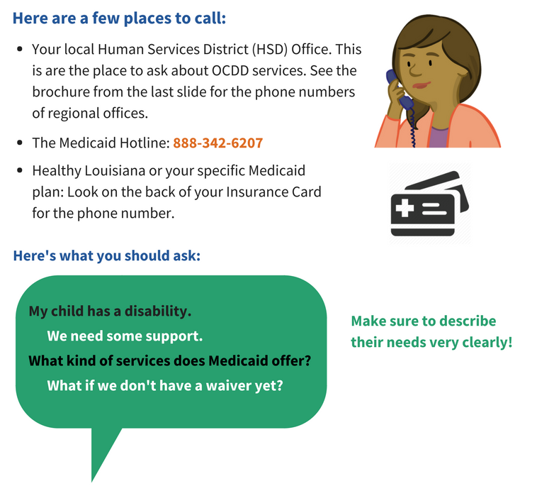 Here are a few places to call: Your local Human Services District, or HSD, Office. This is a place to ask about OCDD services. See the brochure on the last slide for the phone numbers of regional offices. The Medicaid Hotline in 888-342-6207. For Healthy Louisiana, or your specific Medicaid plan, look on the back of your insurance card for the phone number. Here is what you should ask: My Child has a disability. We need some support. What kind of services does Medicaid Offer? What if we don't have a waiver yet?