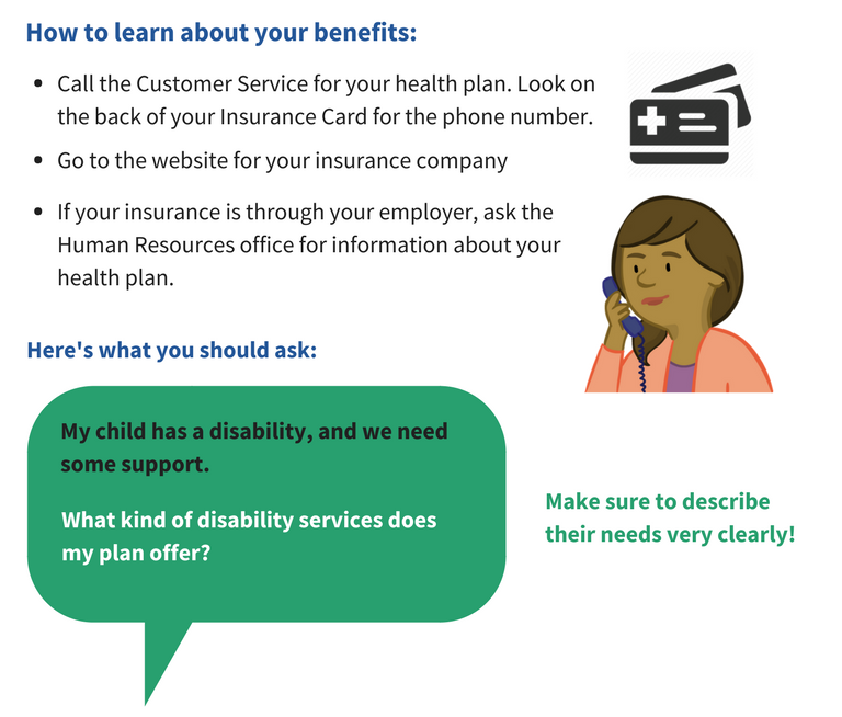 How to learn about your benefits. Call the customer service for your health plan. Look on the back of your insurance card for the number. Go to the website for your insurance plan. If your insurance is through your employer, ask the human resources office for information about your health plan. Here is what you should ask. My child has a disability and we need some support. What kind of disability services does my plan offer? Make sure to describe their needs very clearly!