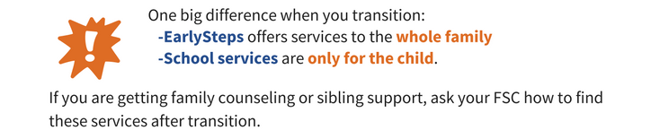 Image of an exclamation mark beside the text 'One big difference when you transition: EarlySteps offers services to the whole family, School services are only for the child. If you are getting family counselign or sibling support, ask your FSC how to find these services after transition.'