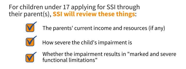 Image with the subject 'For children under 17 applying for SSI through their parent(s), SSI will review these things: The parents' current income and resources (if any). How severe the child's impairment is. Whether the 'impairment results in marked and severe functional limitations.''