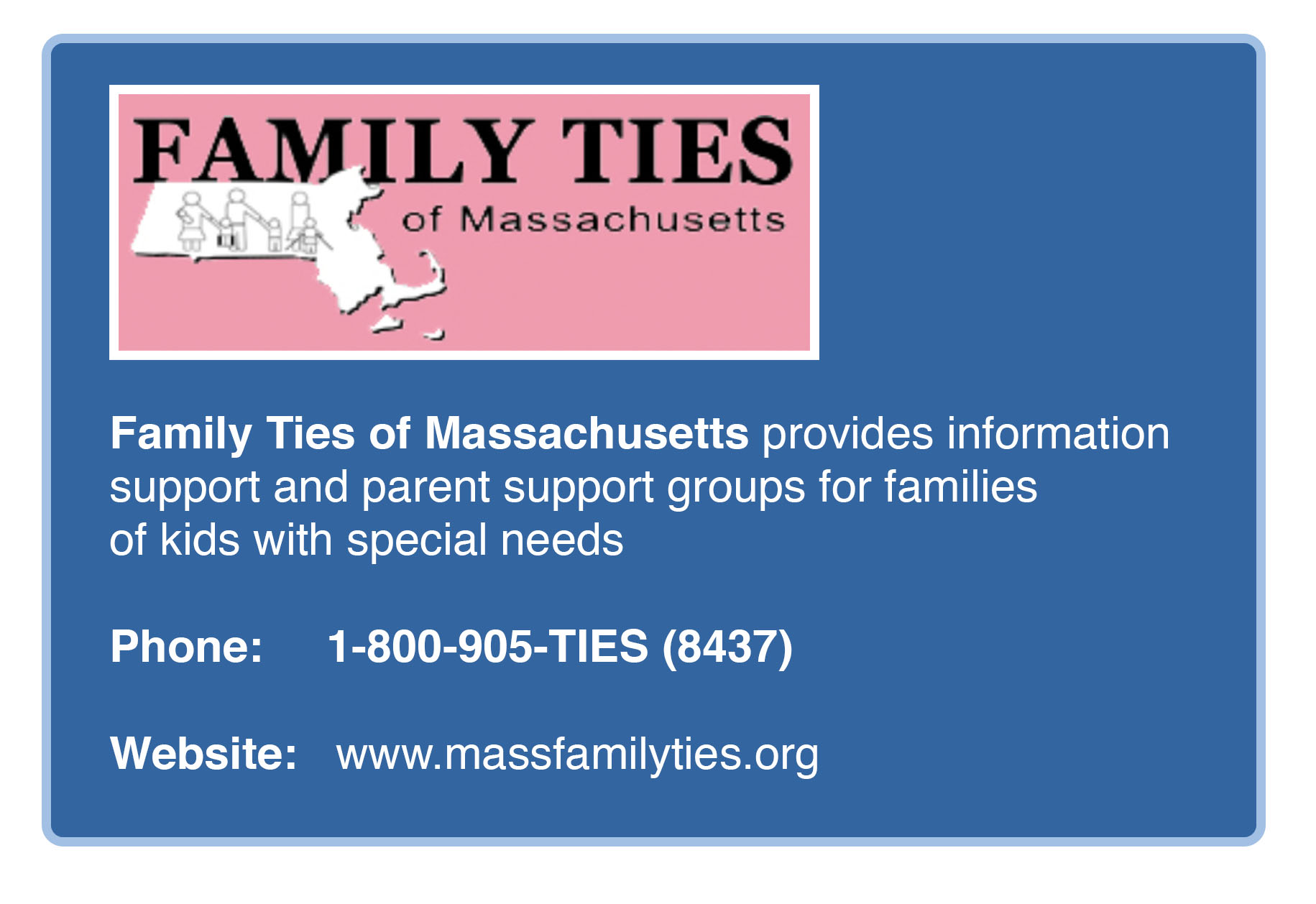 Image of Massachusetts Family Ties Logo above the text 'Family Ties of Massachusetts provides information  support and parent support groups for families of kids with special needs. Phone: 1-800-905-TIES (8437) Website: www.massfamilyties.org'