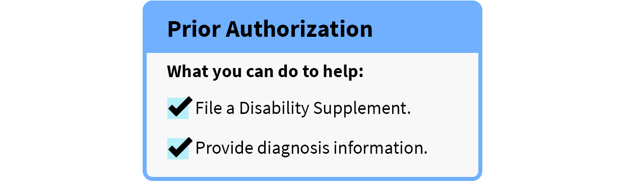 Prior Authorization will go faster if you file a disability supplement and provide diagnosis information.