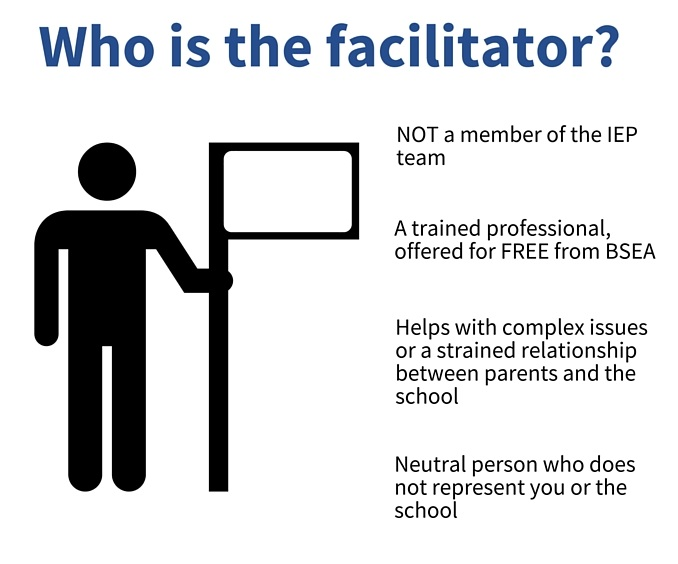 Who is the facilitator? The facilitator is not a member of the IEP team. They are a trained professional, offered for free from BSEA. They are a neutral person who does not represent you or the school. Helps with complex issues or a strained relationship between parents and the school. Oversees drafting a successful IEP for the student.