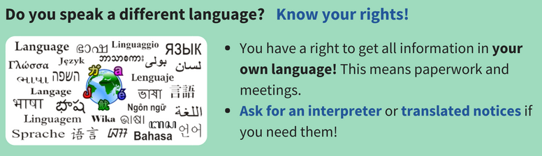 Do you speak a different language? Know your rights! You have a right to get all information in your own language! This means paperwork and meetings. Ask for an interpreter or translatednotices if you need them!