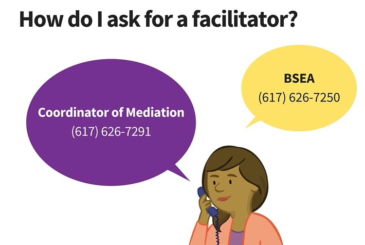 How do I ask for a facilitator? You call call the coordinator of mediation at 617-626-7291. Or call the BSEA at 617-626-7250.