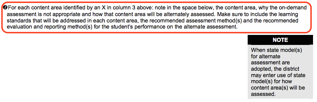 "An excerpt from the IEP that reads: ""For each content area identified by an X in column 3 above: note in the space below, the content area, why the on-demand assessment is not appropriate and how the content area will be alternately assessed. Make sure to include the learning standards that ill be addressed in each content area, the recommended assessment method or methods and the recommended evaluation and reporting method or methods for the student"