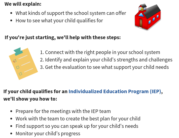 We will eplain what kinds of support the school system can offer and how to see what your child qualifies for. If you're just starting, we'll help with these steps: 1. connect with the right people in your school system. 2. Identify and explain your child's strengths and challenges. 3. Get the evaluation to see what support your child needs. If your child qualifies for an Individualized Education Plan (IEP), we'll show you how to prepare for the meetings with the IEP team, work with the team to create the best plan for your child, find support so you can speak up for  your child's needs and monitor your child's progress.