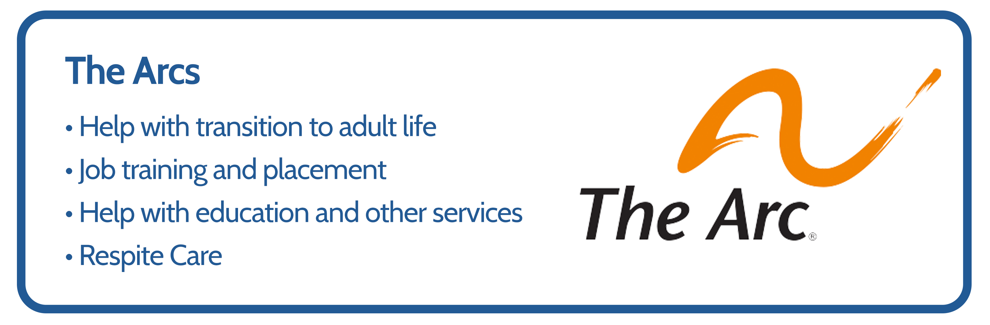 The Arcs provide the following services. 1. Help with transition to adult life. 2. Job training and placement. 3. Help with education and other services. 4. Respite care.