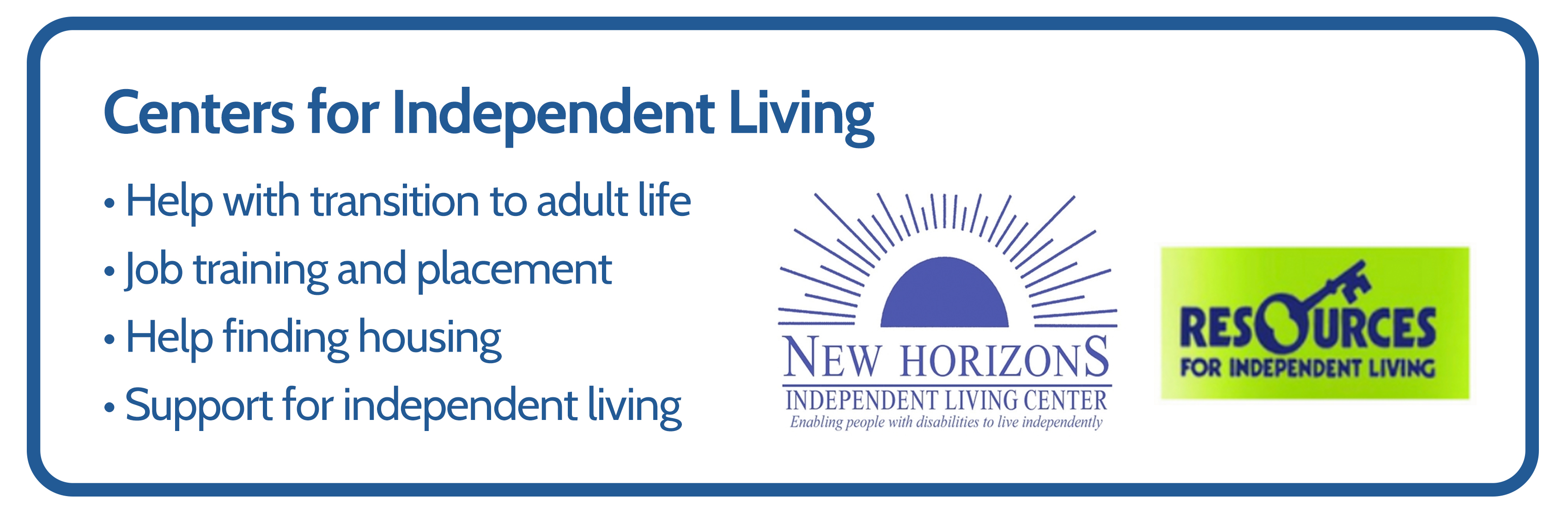 Centers for Independent Living can provide the following: 1. Help with transition to adult life 2. Job training and placement. 3. Help finding housing. 4. Support for independent living.