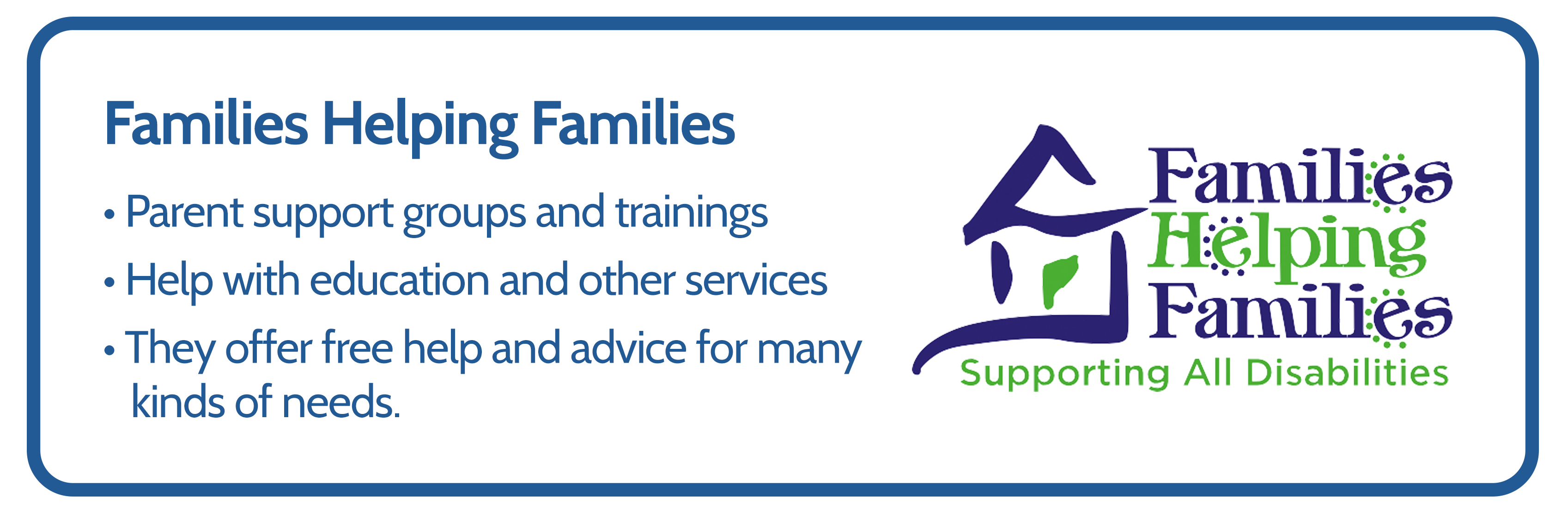 Image of Families helping Families logo beside the text: Parent support groups and trainings, help with education and other services, they offer free help and advice for many kinds of needs.