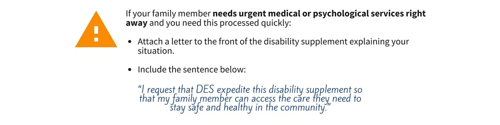 "If your family member needs urgent medical or psychological services right away and you need this processed quickly, you should attach a letter to the front of the disability supplement explaining your situation. Include this sentence: ""I request that DES expedite this disability supplement so that my family member can access the care they need to stay safe and healthy in the community""."