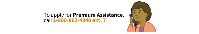 To apply for Premium Assistance call 1-800-862-4840 extension 7