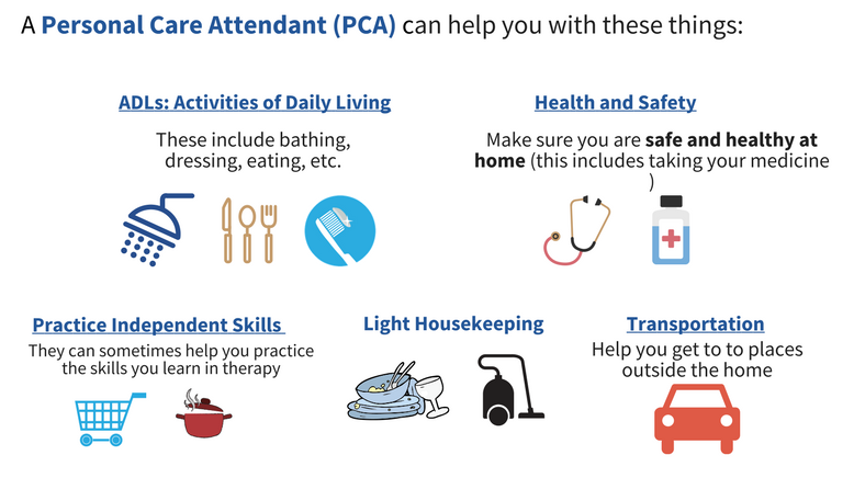 A personal care attendant (PCA) can help you with activities of daily living (ADLs), health and safety, practice independence skills, light housekeeping, and transportation.