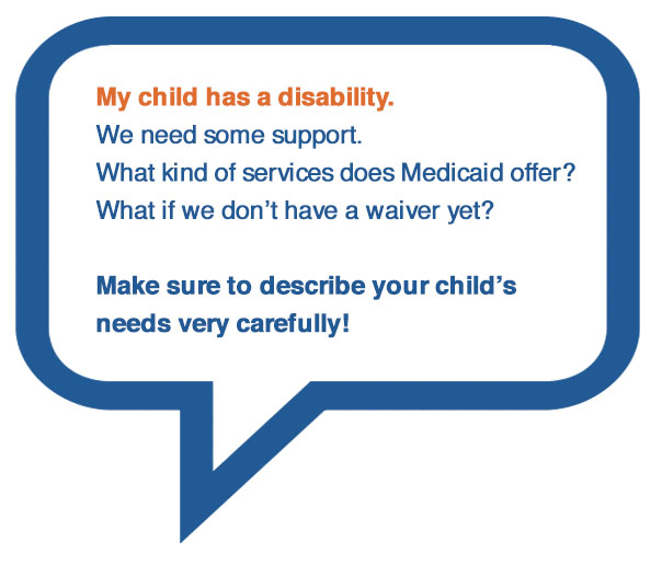 My child has a disability. We need some support. What kind of services does Medicaid offer?What if we don't have a waiver yet? Make sure to describe your child's needs very carefully!